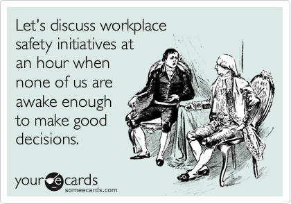 Let's discuss workplace safety initiatives at an hour when  none of us are awake enough to make good  decisions.