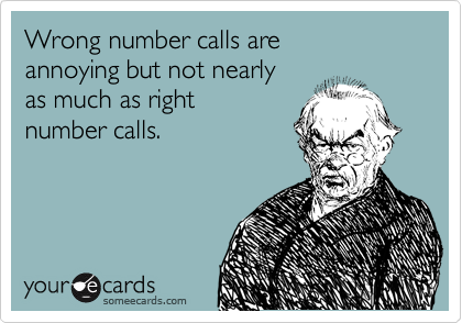 Wrong number calls are  annoying but not nearly  as much as right  number calls.