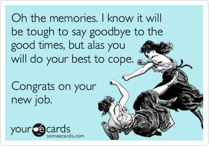 Oh the memories. I know it will  be tough to say goodbye to the good times, but alas you will do your best to cope.  Congrats on your new job.