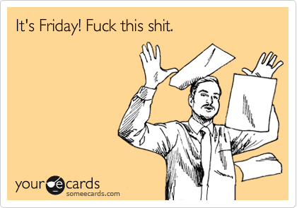 someecards.com - It's Friday! Fuck this shit.
