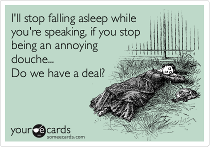 I'll stop falling asleep while you're speaking, if you stop being an annoying  douche... Do we have a deal?