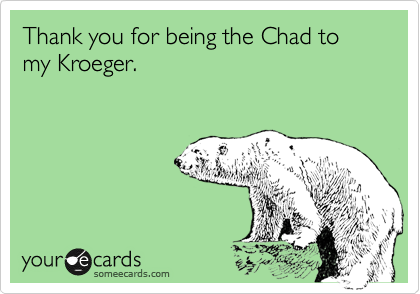 Thank you for being the Chad to my Kroeger.