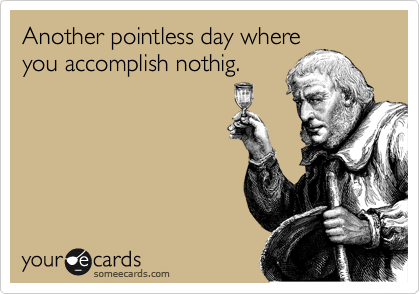 Another pointless day where you accomplish nothig.