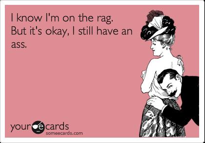 I know I'm on the rag. But it's okay, I still have an ass.