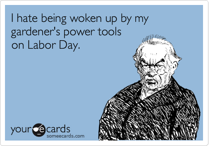 I hate being woken up by my  gardener's power tools on Labor Day.