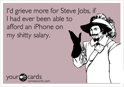 I'd grieve more for Steve Jobs, if I had ever been able to afford an iPhone on my shitty salary.