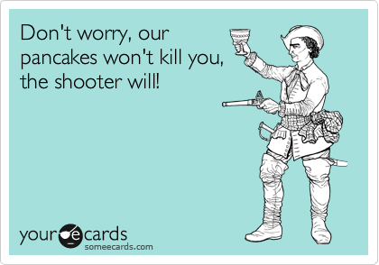 Don't worry, our pancakes won't kill, the shooter will!