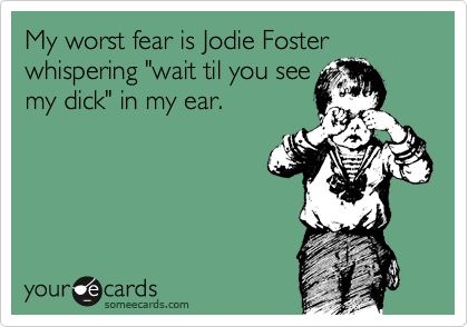 "My worst fear is Jodie Foster whispering ""wait til you see 