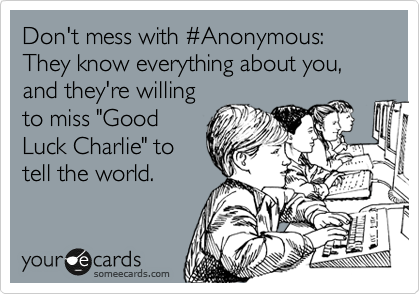 """Don't mess with %23Anonymous: They know everything about you, and they're willing to miss """"Good Luck Charlie"""" to tell the world."""