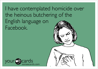 I have contemplated homicide over the heinous butchering of the English language on Facebook.