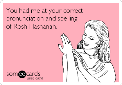 You had me at your correct pronunciation and spelling of Rosh Hashanah.
