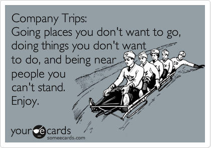 Company Trips: Going places you don't want to go, doing things you don't want to do, and being near people you  can't stand. Enjoy.