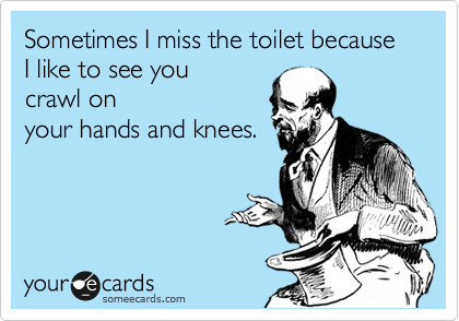 Sometimes I miss the toilet because I like to see you crawl on your hands and knees.
