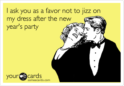 I ask you as a favor not to jizz on my dress after the new year's party