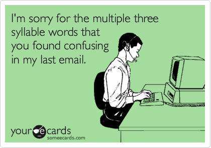 I'm sorry for the multiple three syllable words that you found confusing in my last email.