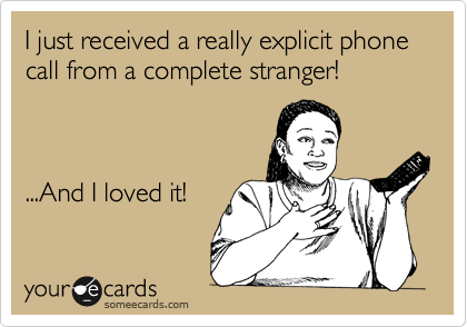 I just received a really explicit phone call from a complete stranger!    ...And I loved it!