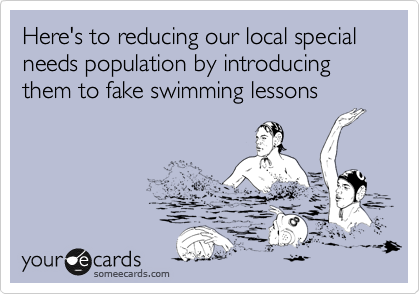 Here's to reducing our local special needs population by introducing them to fake swimming lessons