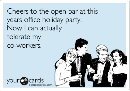 Cheers to the open bar at this years office holiday party.  Now I can actually tolerate my co-workers.