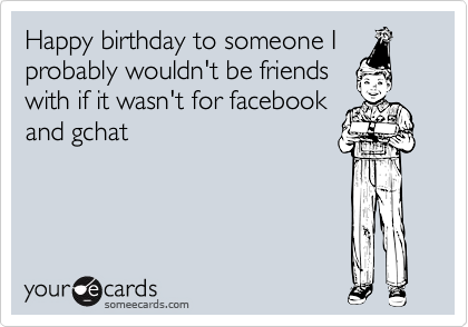 Happy birthday to someone I probably wouldn't be friends with if it wasn't for facebook and gchat