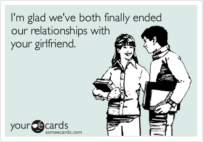 I'm glad we've both finally ended our relationships with your girlfriend.