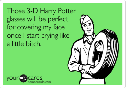 Those 3-D Harry Potter glasses will be perfect  for covering my face  once I start crying like a little bitch.
