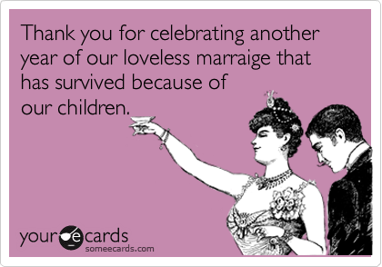 Thank you for celebrating another year of our loveless marraige that has survived because of our children.