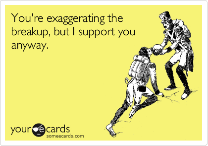 You're exaggerating the breakup, but I support you anyway.