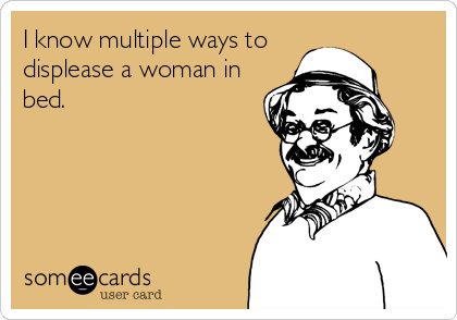 someecards.com - I know multiple ways to displease a woman in bed.