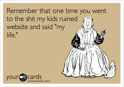 """Remember that one time you went to the shit my kids ruined website and said """"my life."""""""