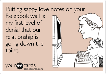 Putting sappy love notes on your Facebook wall is my first level of denial that our relationship is going down the toilet.