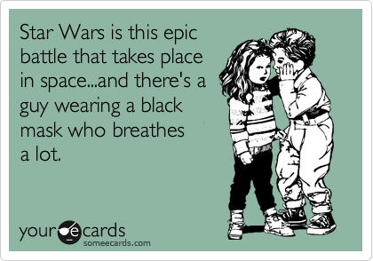 Star Wars is this epic battle that takes place in space...and there's a guy wearing a black mask who breathes  a lot.