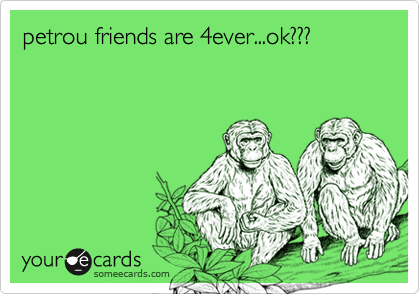 petrou friends are 4ever...ok???