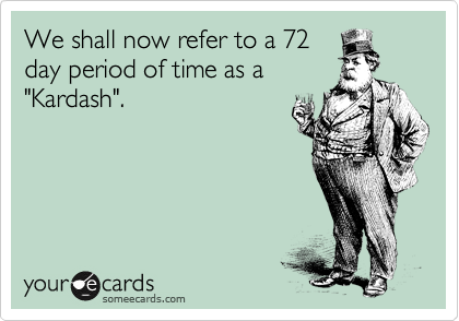 """We shall now refer to a 72 day period of time as a """"Kardash""""."""