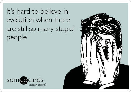 It's hard to believe in evolution when there are still so many stupid people.