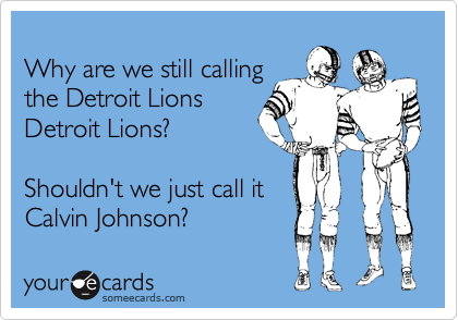 Why are we still calling the Detroit Lions Detroit Lions?  Shouldn't we just call it Calvin Johnson?
