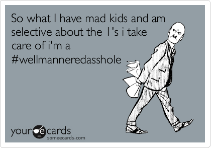 So what I have mad kids and am selective about the 1's i take care of i'm a %23wellmanneredasshole