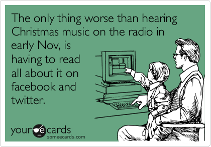The only thing worse than hearing Christmas music on the radio in early Nov, is  having to read  all about it on facebook and  twitter.