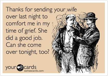 Thanks for sending your wife over last night to comfort me in my time of grief. She did a good job. Can she come over tonight, too?