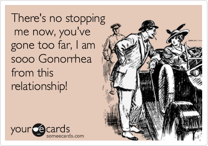 There's no stopping  me now, you've gone too far, I am sooo Gonorrhea from this relationship!