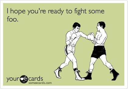 I hope you're ready to fight some foo.