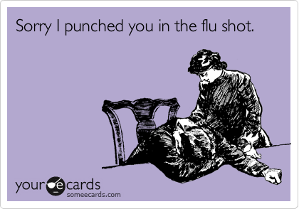 Sorry I punched you in the flu shot.