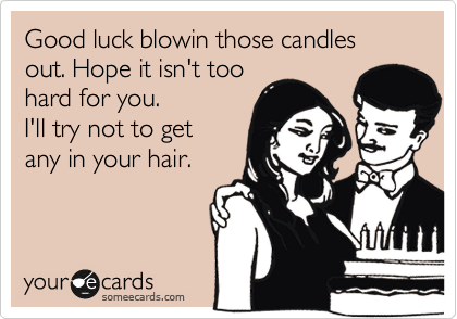 Good luck blowin those candles out. Hope it isn't too hard for you. I'll try not to get any in your hair.