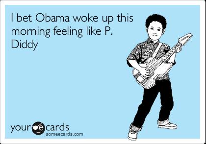 I bet Obama woke up this morning feeling like P. Diddy