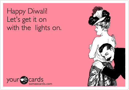 Happy Diwali!  Let's get it on with the  lights on.