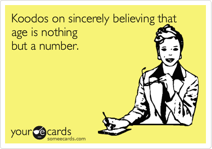Koodos on sincerely believing that age is nothing but a number.