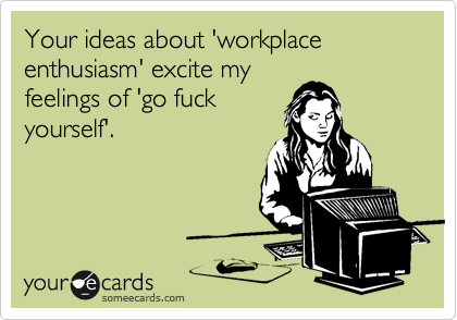 Your ideas about 'workplace enthusiasm' excite my feelings of 'go fuck yourself'.