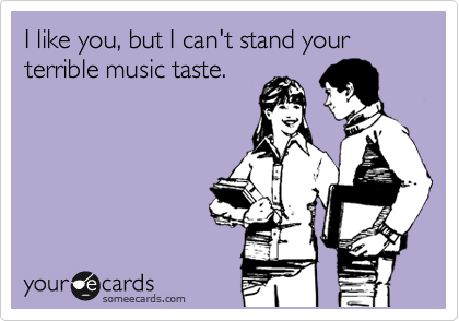 I like you, but I can't stand your terrible music taste.