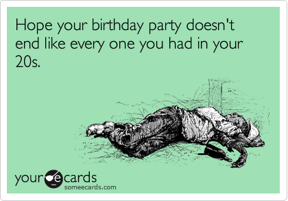 Hope your birthday party doesn't end like every one you had in your 20s.