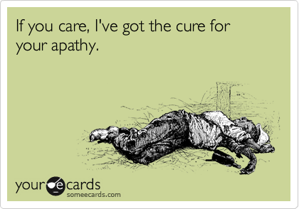 If you care, I've got the cure for your apathy.