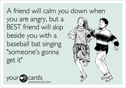 A friend will calm you down when you are angry, but a 